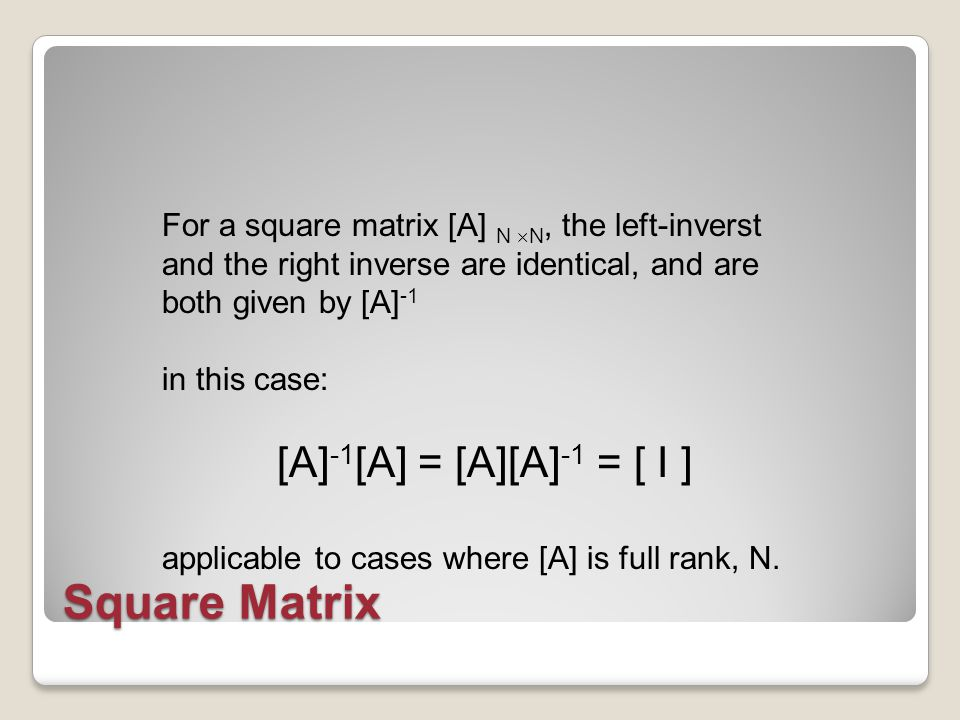 Square Matrix For a square matrix [A] N  N, the left-inverst and the right inverse are identical, and are both given by [A] -1 in this case: [A] -1 [A] = [A][A] -1 = [ I ] applicable to cases where [A] is full rank, N.