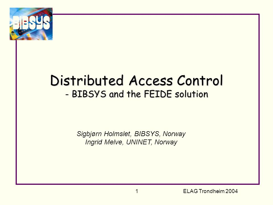 ELAG Trondheim 2004 12 BIBSYS Access Control Project Goal: Provide interoperability between internal systems Offer access control to our patrons.