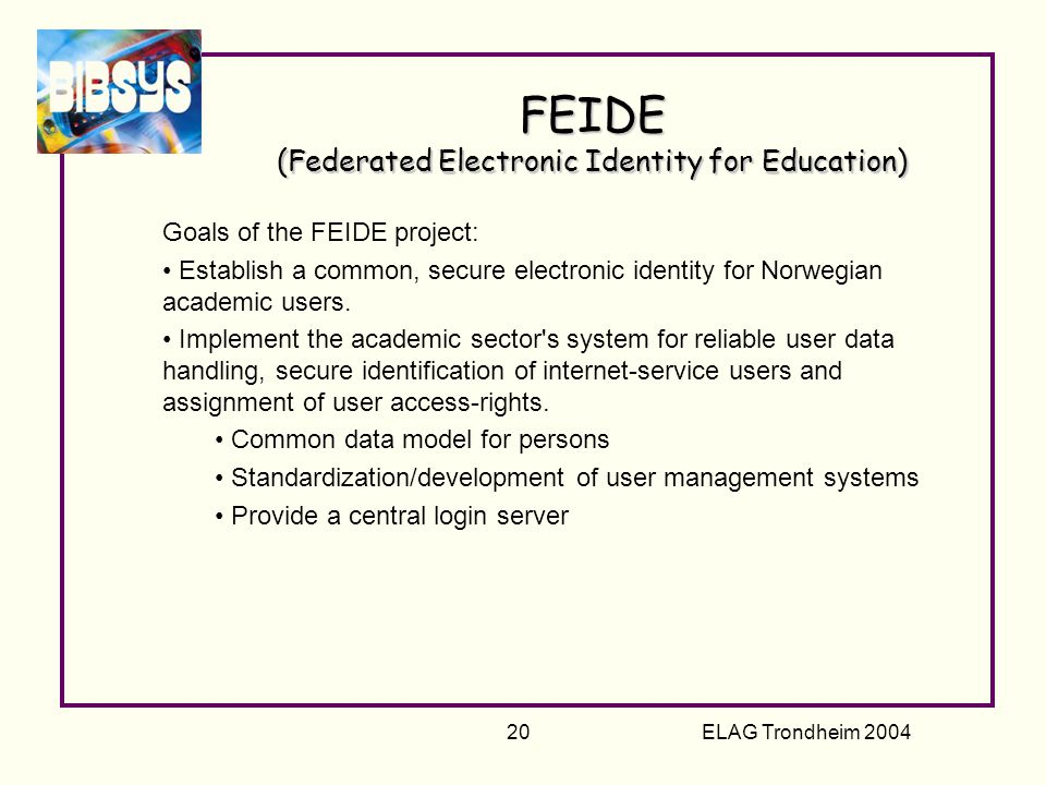 ELAG Trondheim 2004 20 FEIDE (Federated Electronic Identity for Education) Goals of the FEIDE project: Establish a common, secure electronic identity for Norwegian academic users.