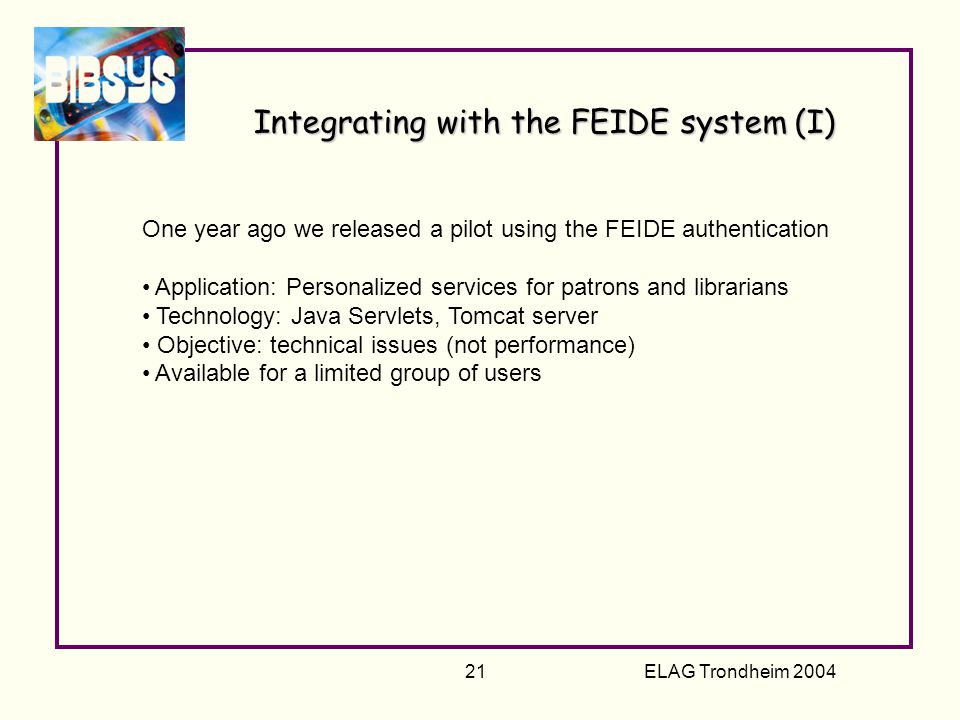 ELAG Trondheim 2004 21 Integrating with the FEIDE system (I) One year ago we released a pilot using the FEIDE authentication Application: Personalized services for patrons and librarians Technology: Java Servlets, Tomcat server Objective: technical issues (not performance) Available for a limited group of users