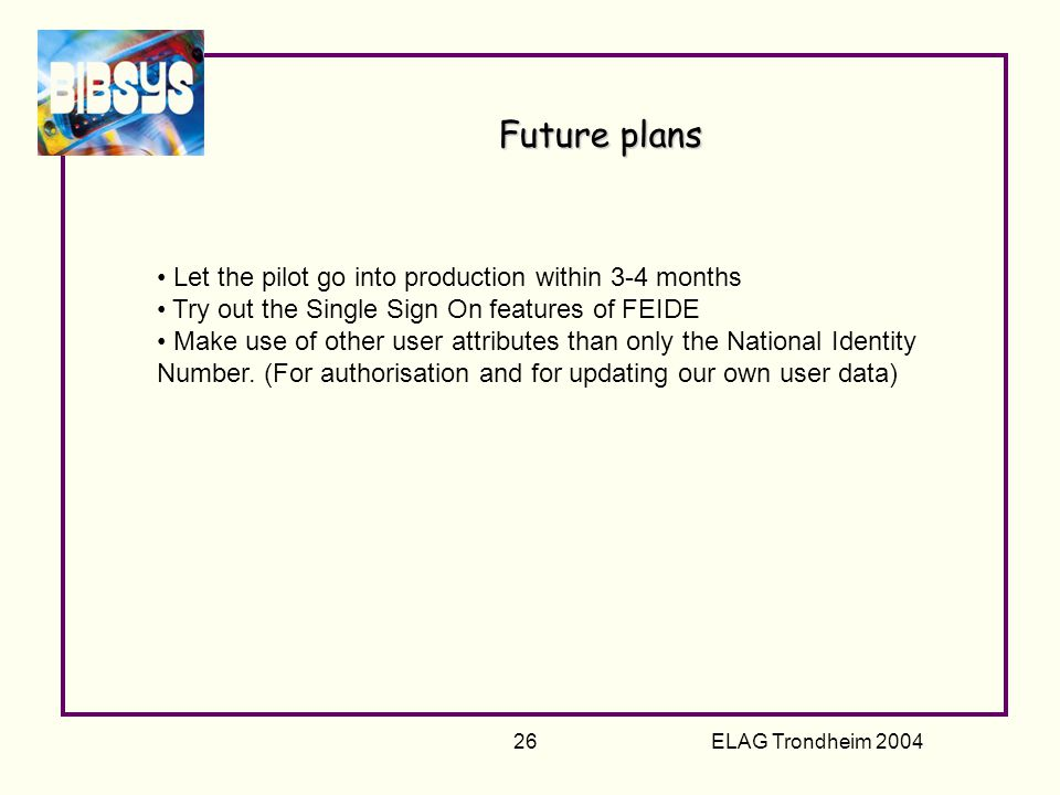 ELAG Trondheim 2004 26 Future plans Let the pilot go into production within 3-4 months Try out the Single Sign On features of FEIDE Make use of other user attributes than only the National Identity Number.