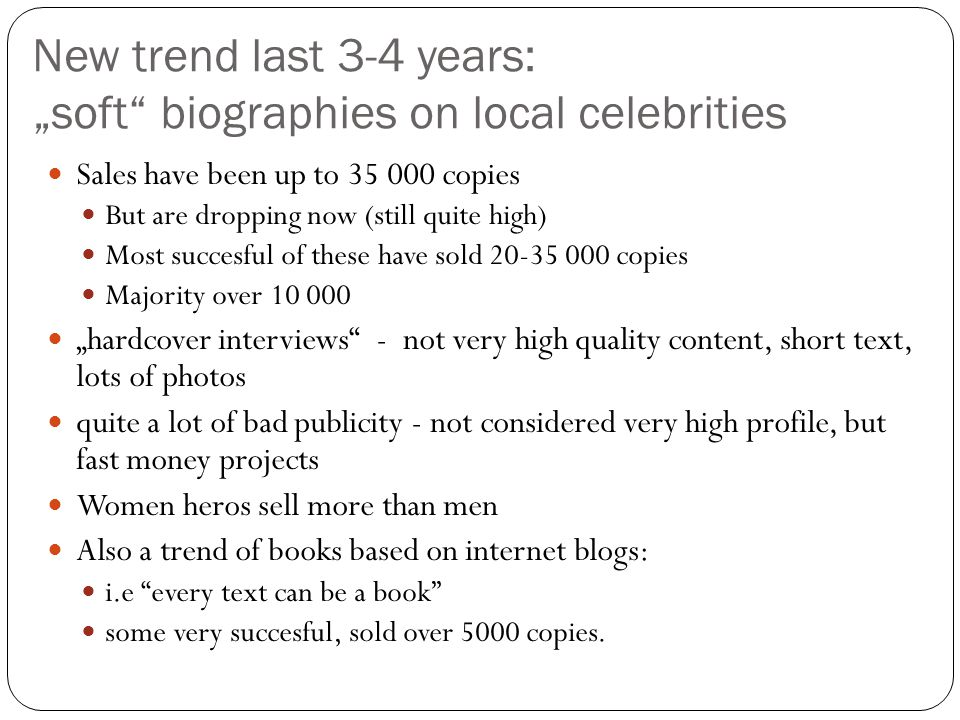 "New trend last 3-4 years: ""soft biographies on local celebrities Sales have been up to 35 000 copies But are dropping now (still quite high) Most succesful of these have sold 20-35 000 copies Majority over 10 000 ""hardcover interviews - not very high quality content, short text, lots of photos quite a lot of bad publicity - not considered very high profile, but fast money projects Women heros sell more than men Also a trend of books based on internet blogs: i.e every text can be a book some very succesful, sold over 5000 copies."