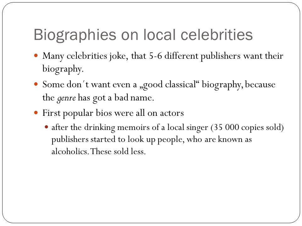 Biographies on local celebrities Many celebrities joke, that 5-6 different publishers want their biography.