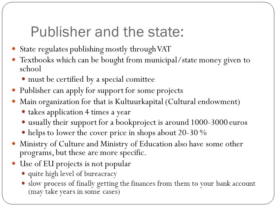 Publisher and the state: State regulates publishing mostly through VAT Textbooks which can be bought from municipal/state money given to school must be certified by a special comittee Publisher can apply for support for some projects Main organization for that is Kultuurkapital (Cultural endowment) takes application 4 times a year usually their support for a bookproject is around 1000-3000 euros helps to lower the cover price in shops about 20-30 % Ministry of Culture and Ministry of Education also have some other programs, but these are more specific.
