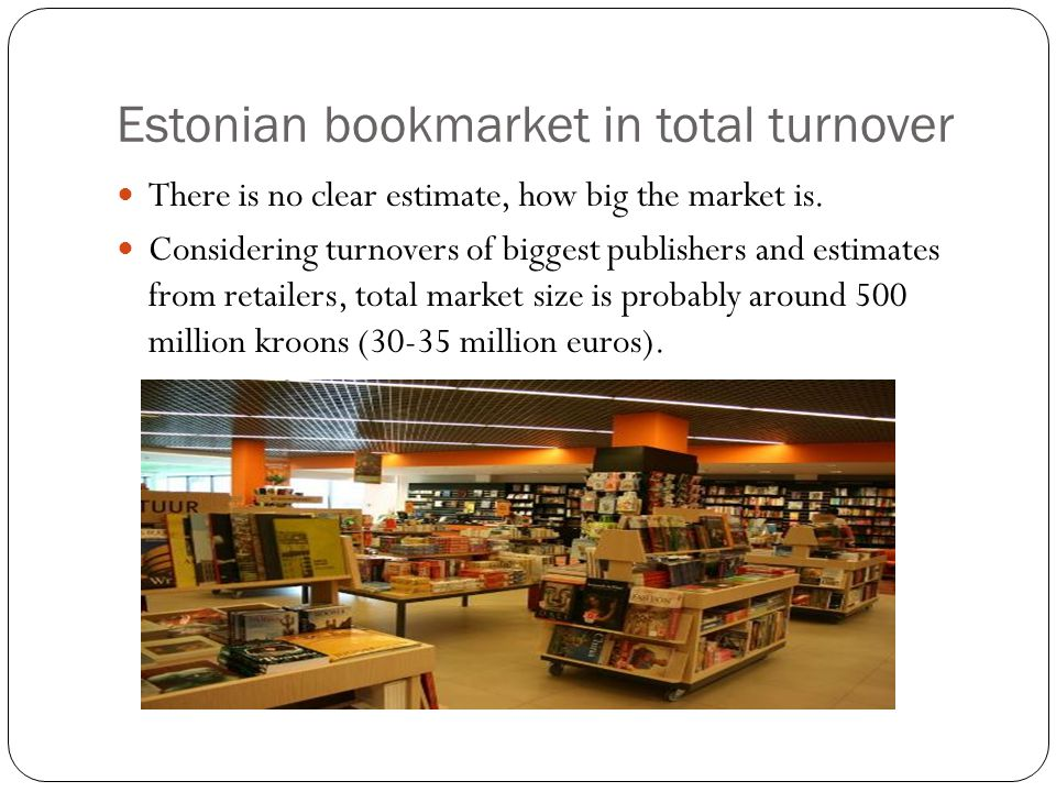 2008 financial data By turnover biggest publishers are: TEA + Ilo 5 million euros (vocabularies, reference, textbooks, language school) Avita 4 million (textbooks) Varrak 4 million (regular publisher + bookclub and some shops) Koolibri 3,75 million (textbooks) 2009 data is not available yet, but according to rumours turnover has dropped 20-40 % for different publishers
