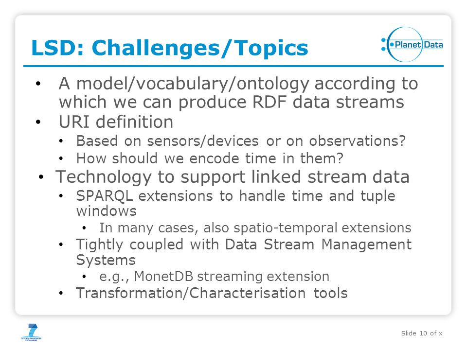 Slide 10 of x LSD: Challenges/Topics A model/vocabulary/ontology according to which we can produce RDF data streams URI definition Based on sensors/devices or on observations.
