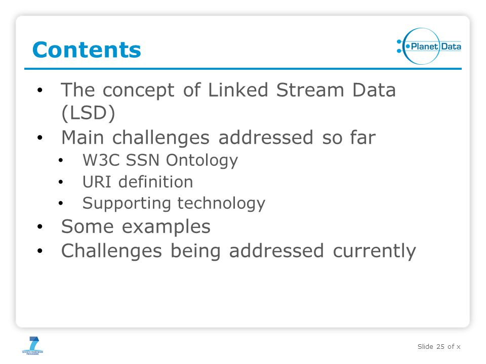 Slide 25 of x Contents The concept of Linked Stream Data (LSD) Main challenges addressed so far W3C SSN Ontology URI definition Supporting technology Some examples Challenges being addressed currently