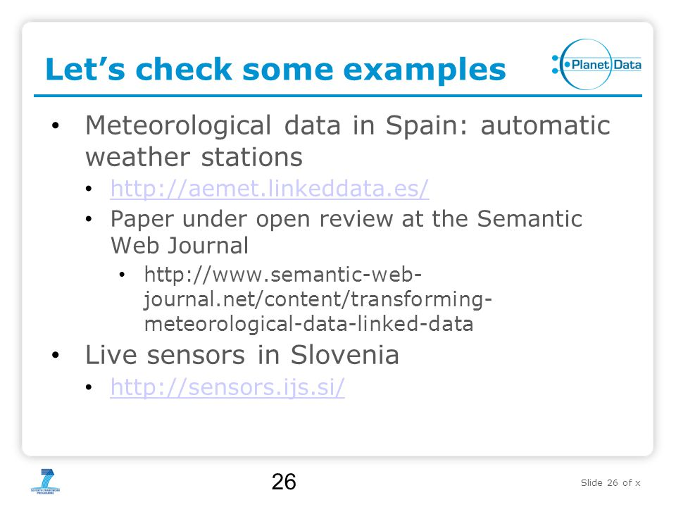 Slide 26 of x Let's check some examples Meteorological data in Spain: automatic weather stations http://aemet.linkeddata.es/ Paper under open review at the Semantic Web Journal http://www.semantic-web- journal.net/content/transforming- meteorological-data-linked-data Live sensors in Slovenia http://sensors.ijs.si/ 26