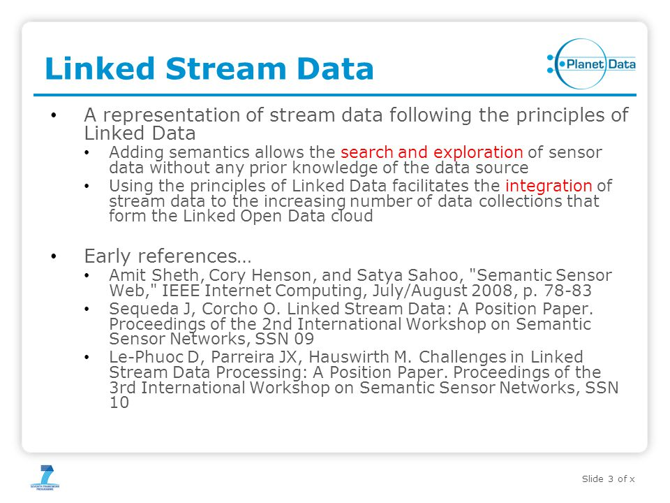 Slide 3 of x Linked Stream Data A representation of stream data following the principles of Linked Data Adding semantics allows the search and exploration of sensor data without any prior knowledge of the data source Using the principles of Linked Data facilitates the integration of stream data to the increasing number of data collections that form the Linked Open Data cloud Early references… Amit Sheth, Cory Henson, and Satya Sahoo, Semantic Sensor Web, IEEE Internet Computing, July/August 2008, p.