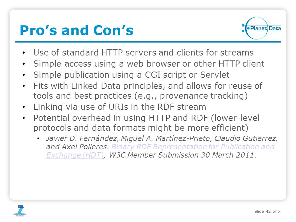 Slide 42 of x Pro's and Con's Use of standard HTTP servers and clients for streams Simple access using a web browser or other HTTP client Simple publication using a CGI script or Servlet Fits with Linked Data principles, and allows for reuse of tools and best practices (e.g., provenance tracking) Linking via use of URIs in the RDF stream Potential overhead in using HTTP and RDF (lower-level protocols and data formats might be more efficient) Javier D.