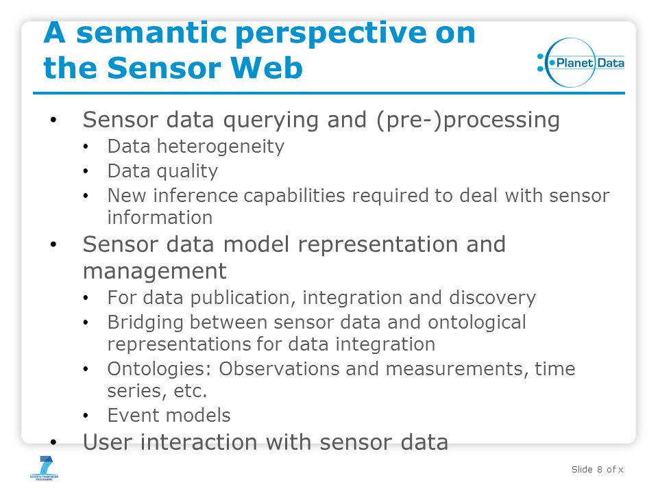 Slide 8 of x A semantic perspective on the Sensor Web Sensor data querying and (pre-)processing Data heterogeneity Data quality New inference capabilities required to deal with sensor information Sensor data model representation and management For data publication, integration and discovery Bridging between sensor data and ontological representations for data integration Ontologies: Observations and measurements, time series, etc.