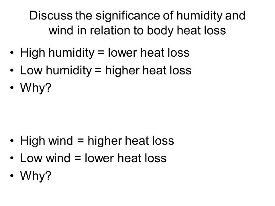 Discuss the significance of humidity and wind in relation to body heat loss High humidity = lower heat loss Low humidity = higher heat loss Why.