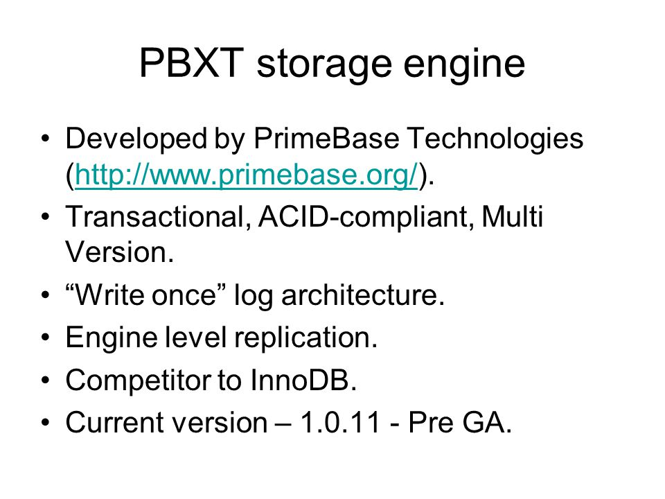PBXT storage engine Developed by PrimeBase Technologies (http://www.primebase.org/).http://www.primebase.org/ Transactional, ACID-compliant, Multi Version.