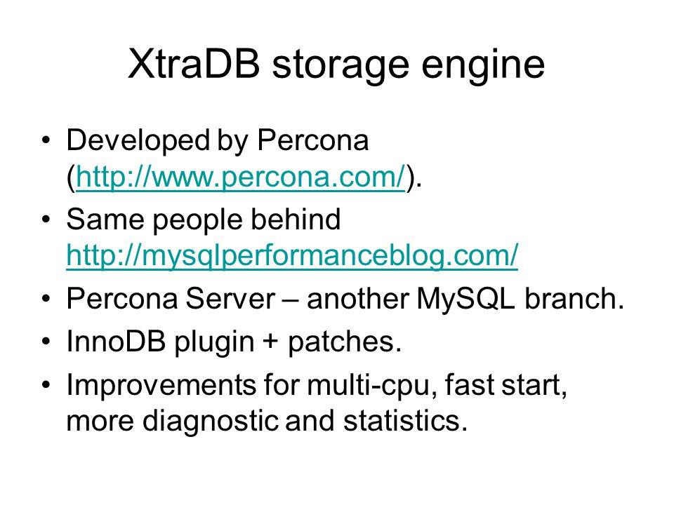 XtraDB storage engine Developed by Percona (http://www.percona.com/).http://www.percona.com/ Same people behind http://mysqlperformanceblog.com/ http://mysqlperformanceblog.com/ Percona Server – another MySQL branch.