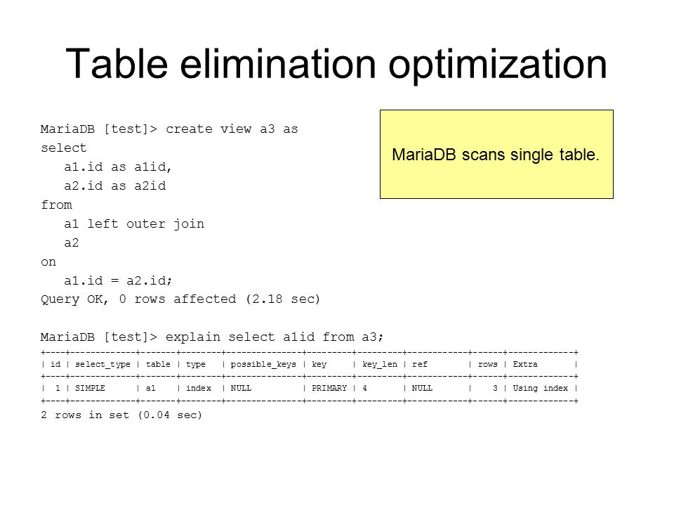 Table elimination optimization MariaDB [test]> create view a3 as select a1.id as a1id, a2.id as a2id from a1 left outer join a2 on a1.id = a2.id; Query OK, 0 rows affected (2.18 sec) MariaDB [test]> explain select a1id from a3; +----+-------------+-------+--------+---------------+---------+---------+------------+------+-------------+ | id | select_type | table | type | possible_keys | key | key_len | ref | rows | Extra | +----+-------------+-------+--------+---------------+---------+---------+------------+------+-------------+ | 1 | SIMPLE | a1 | index | NULL | PRIMARY | 4 | NULL | 3 | Using index | +----+-------------+-------+--------+---------------+---------+---------+------------+------+-------------+ 2 rows in set (0.04 sec) MariaDB scans single table.