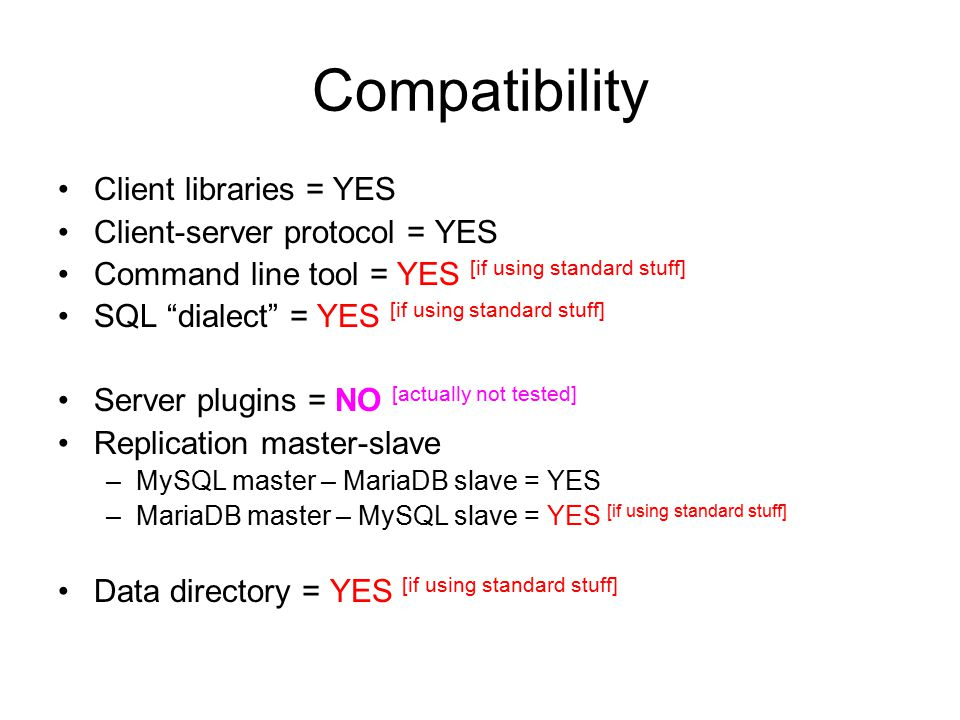 Compatibility Client libraries = YES Client-server protocol = YES Command line tool = YES [if using standard stuff] SQL dialect = YES [if using standard stuff] Server plugins = NO [actually not tested] Replication master-slave –MySQL master – MariaDB slave = YES –MariaDB master – MySQL slave = YES [if using standard stuff] Data directory = YES [if using standard stuff]