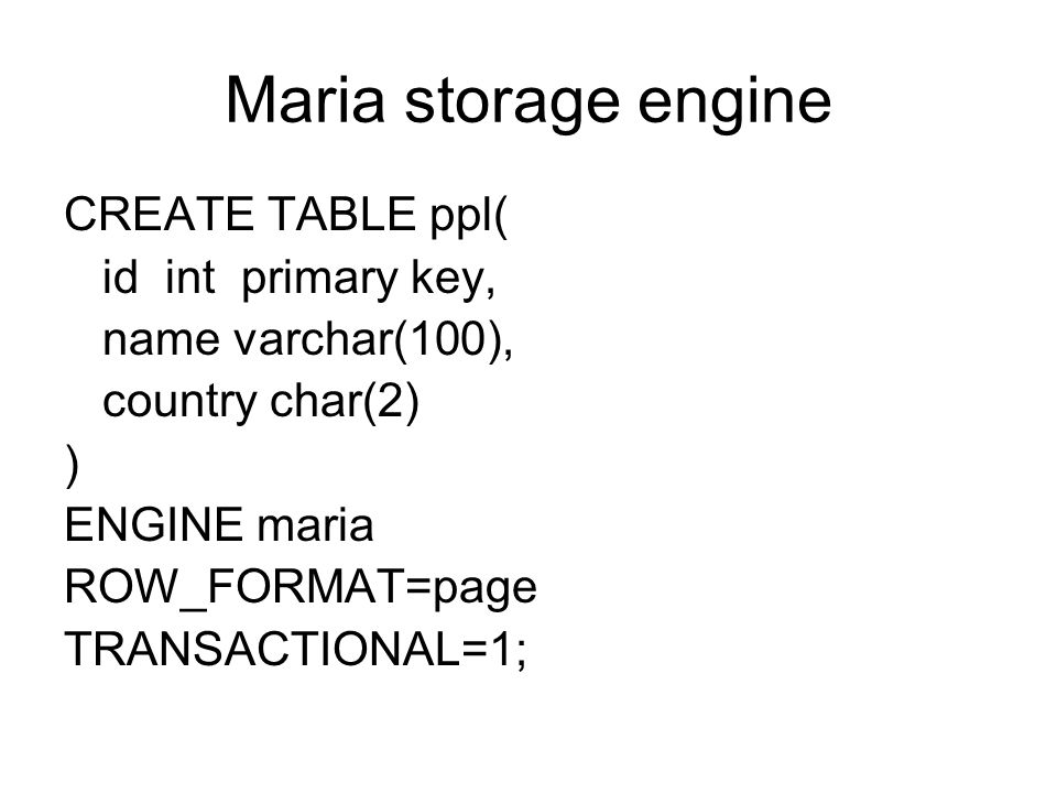 Maria storage engine CREATE TABLE ppl( id int primary key, name varchar(100), country char(2) ) ENGINE maria ROW_FORMAT=page TRANSACTIONAL=1;