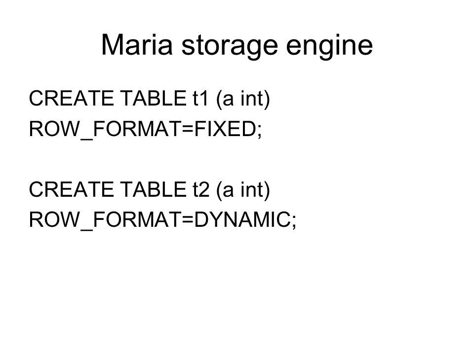 Maria storage engine CREATE TABLE t1 (a int) ROW_FORMAT=FIXED; CREATE TABLE t2 (a int) ROW_FORMAT=DYNAMIC;