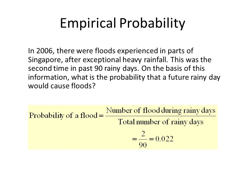 Empirical Probability In 2006, there were floods experienced in parts of Singapore, after exceptional heavy rainfall. This was the second time in past