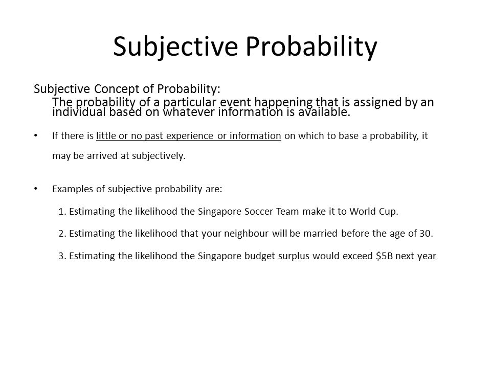 Subjective Probability Subjective Concept of Probability: The probability of a particular event happening that is assigned by an individual based on w