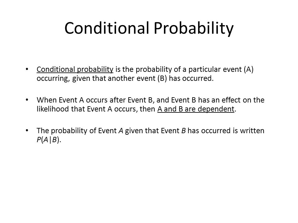 Conditional Probability Conditional probability is the probability of a particular event (A) occurring, given that another event (B) has occurred. Whe
