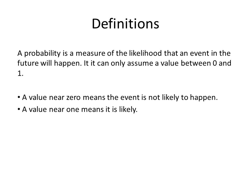 Definitions A probability is a measure of the likelihood that an event in the future will happen. It it can only assume a value between 0 and 1. A val