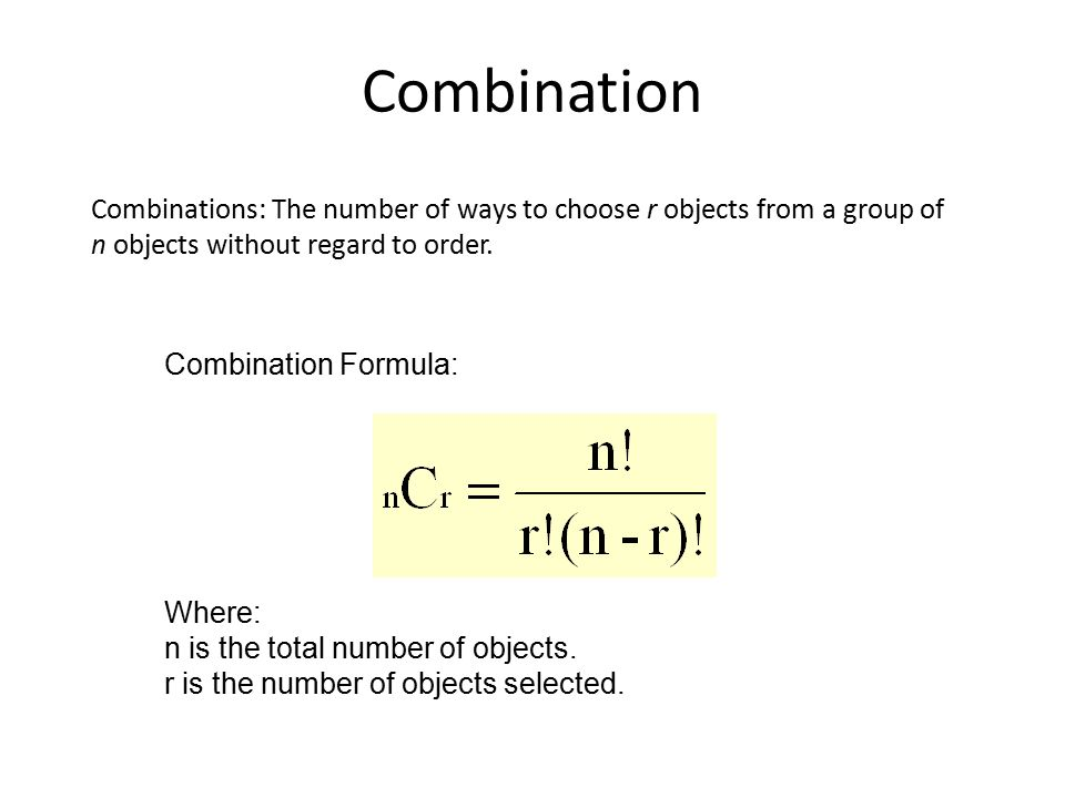 Combination Combinations: The number of ways to choose r objects from a group of n objects without regard to order. Combination Formula: Where: n is t