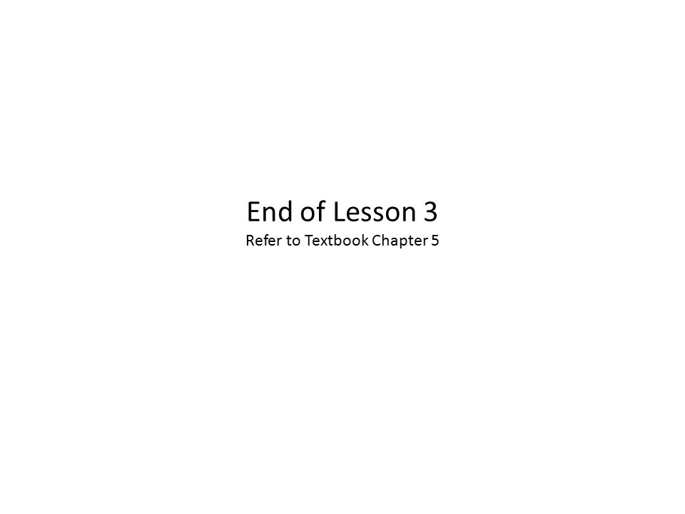 End of Lesson 3 Refer to Textbook Chapter 5