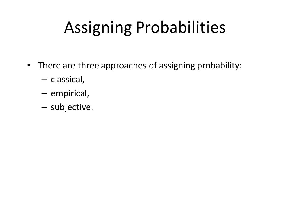 Assigning Probabilities There are three approaches of assigning probability: – classical, – empirical, – subjective.