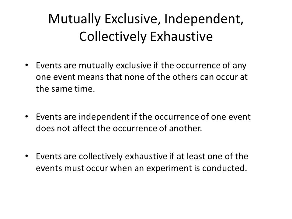 Mutually Exclusive, Independent, Collectively Exhaustive Events are mutually exclusive if the occurrence of any one event means that none of the other
