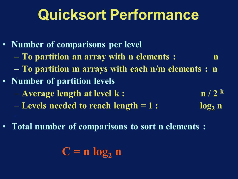 Quicksort Performance Number of comparisons per level –To partition an array with n elements : n –To partition m arrays with each n/m elements : n Number of partition levels –Average length at level k : n / 2 k –Levels needed to reach length = 1 : log 2 n – Total number of comparisons to sort n elements : C = n log 2 n