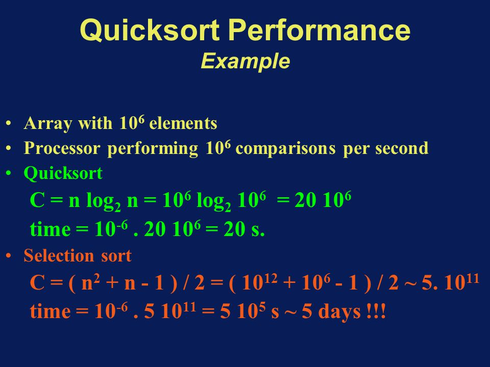 Quicksort Performance Example Array with 10 6 elements Processor performing 10 6 comparisons per second Quicksort C = n log 2 n = 10 6 log 2 10 6 = 20 10 6 time = 10 -6.