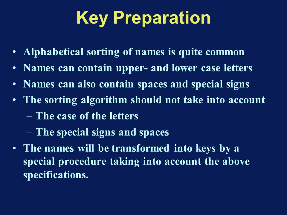Key Preparation Alphabetical sorting of names is quite common Names can contain upper- and lower case letters Names can also contain spaces and special signs The sorting algorithm should not take into account –The case of the letters –The special signs and spaces The names will be transformed into keys by a special procedure taking into account the above specifications.