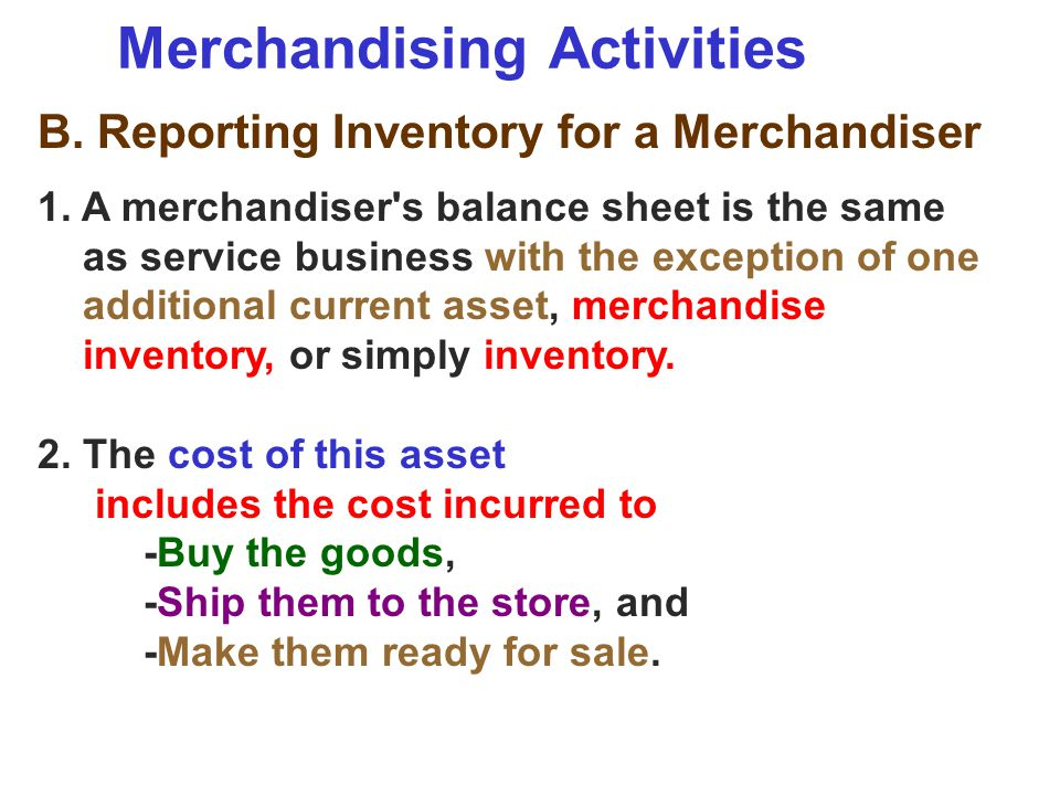 Merchandising Activities B. Reporting Inventory for a Merchandiser 1. A merchandiser's balance sheet is the same as service business with the exceptio