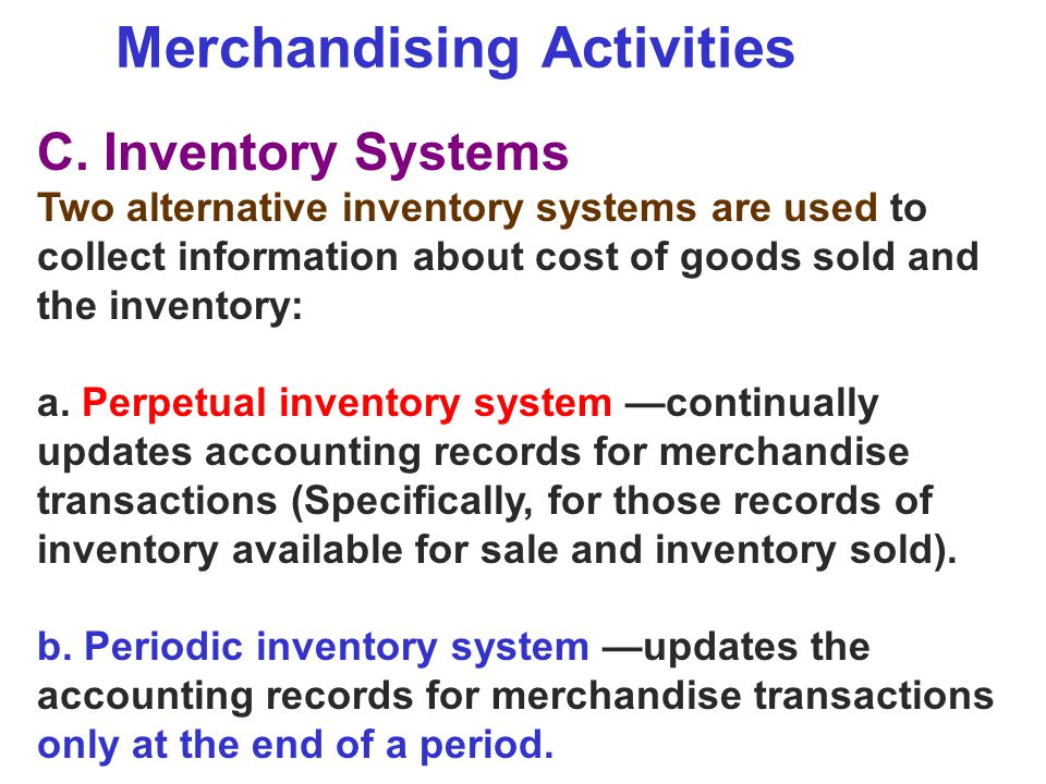Merchandising Activities C. Inventory Systems Two alternative inventory systems are used to collect information about cost of goods sold and the inven