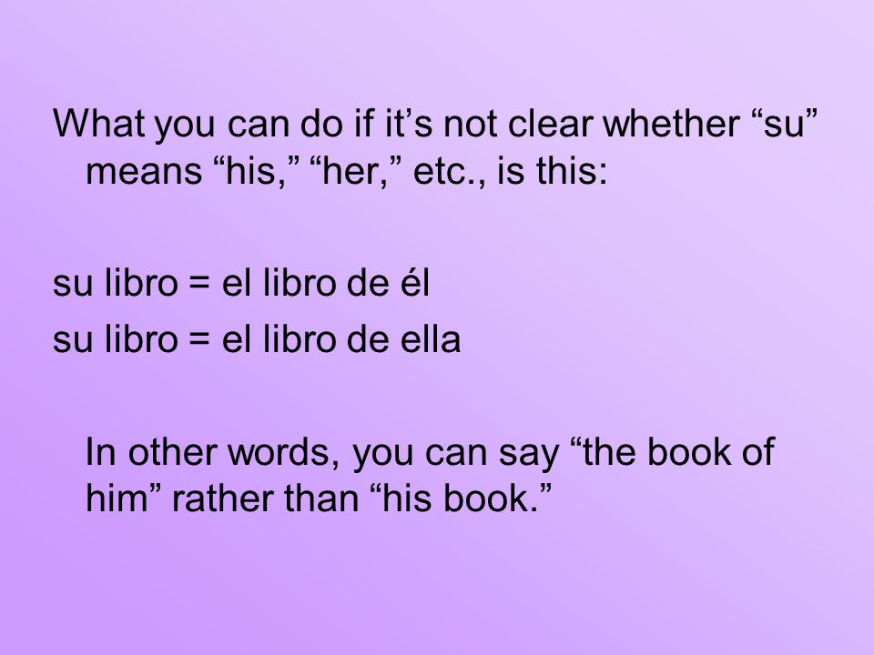 What you can do if it's not clear whether su means his, her, etc., is this: su libro = el libro de él su libro = el libro de ella In other words, you can say the book of him rather than his book.