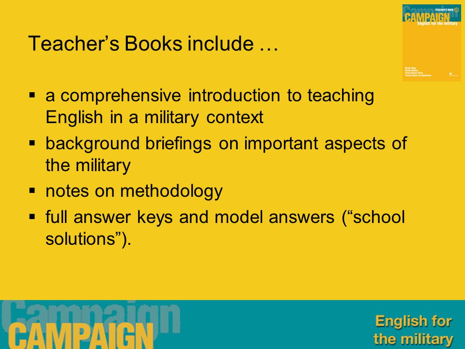 Teacher's Books include …  a comprehensive introduction to teaching English in a military context  background briefings on important aspects of the military  notes on methodology  full answer keys and model answers ( school solutions ).