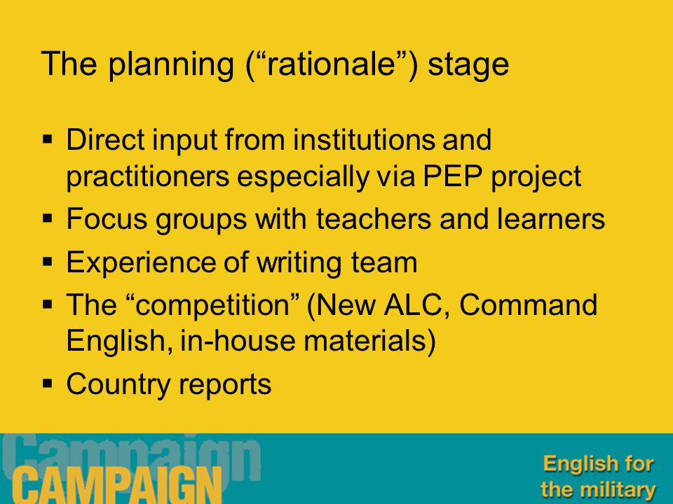 The planning ( rationale ) stage  Direct input from institutions and practitioners especially via PEP project  Focus groups with teachers and learners  Experience of writing team  The competition (New ALC, Command English, in-house materials)  Country reports