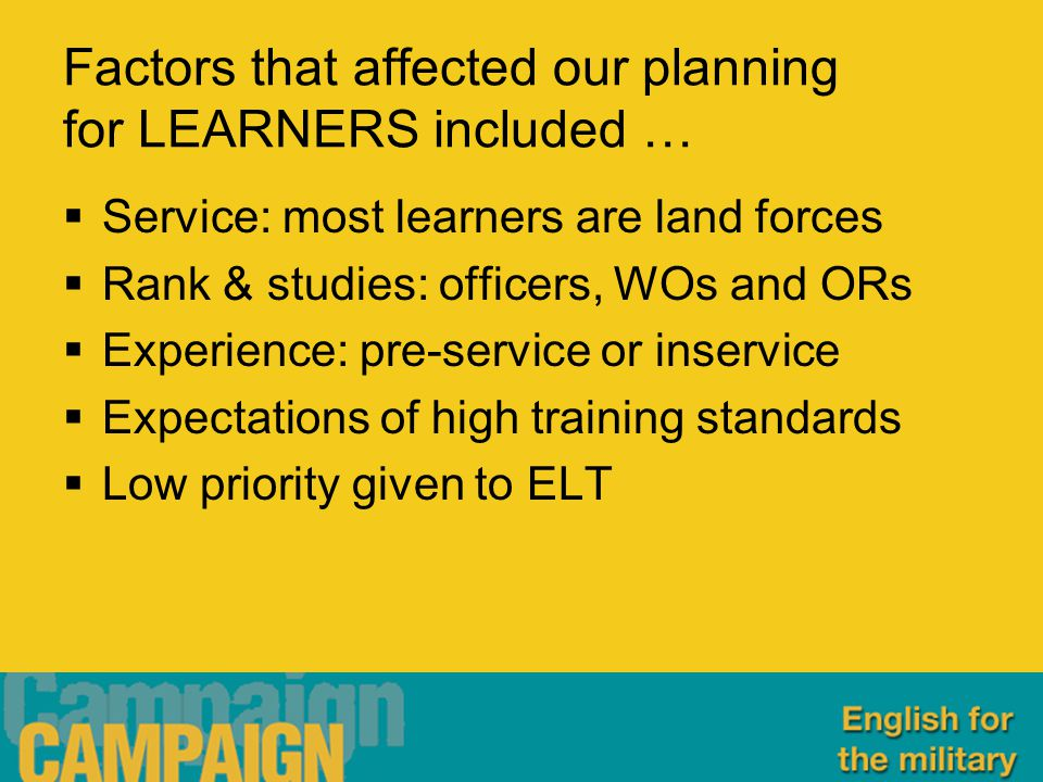 Factors that affected our planning for LEARNERS included …  Service: most learners are land forces  Rank & studies: officers, WOs and ORs  Experience: pre-service or inservice  Expectations of high training standards  Low priority given to ELT