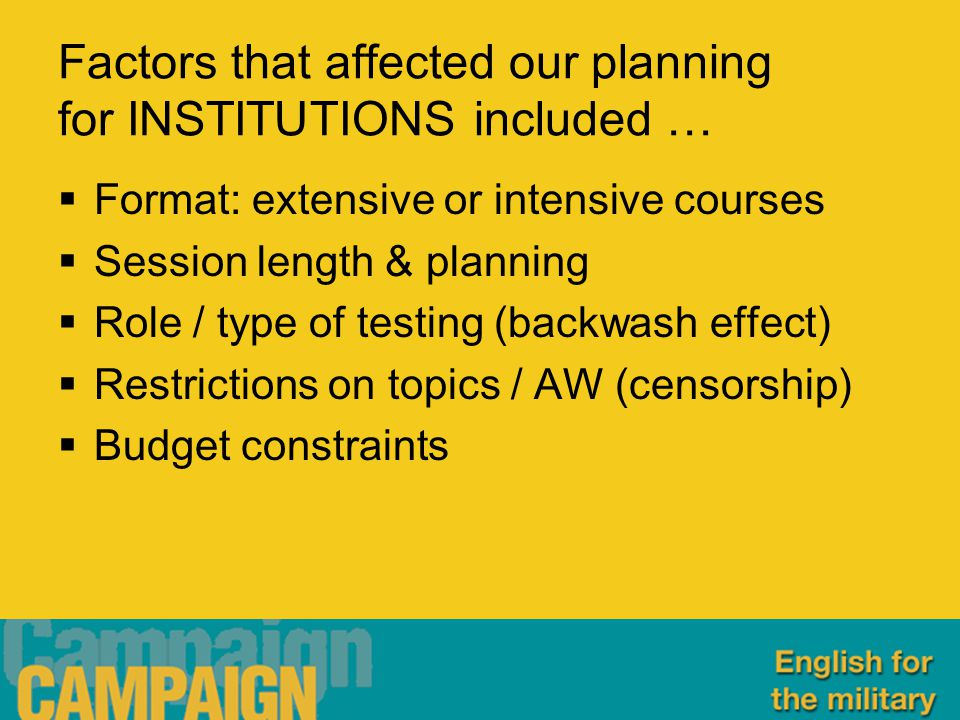 Factors that affected our planning for INSTITUTIONS included …  Format: extensive or intensive courses  Session length & planning  Role / type of testing (backwash effect)  Restrictions on topics / AW (censorship)  Budget constraints