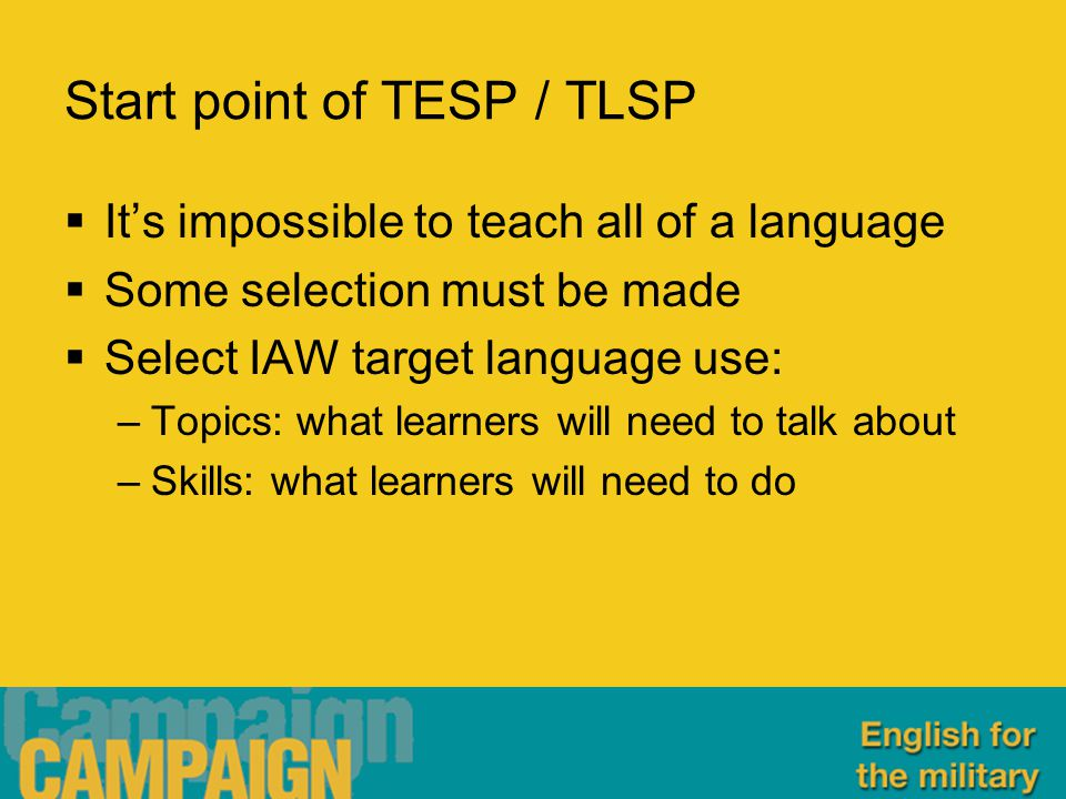 Start point of TESP / TLSP  It's impossible to teach all of a language  Some selection must be made  Select IAW target language use: –Topics: what learners will need to talk about –Skills: what learners will need to do