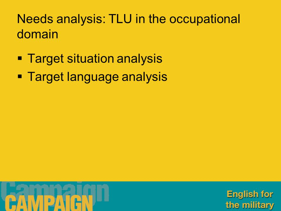 Needs analysis: TLU in the occupational domain  Target situation analysis  Target language analysis