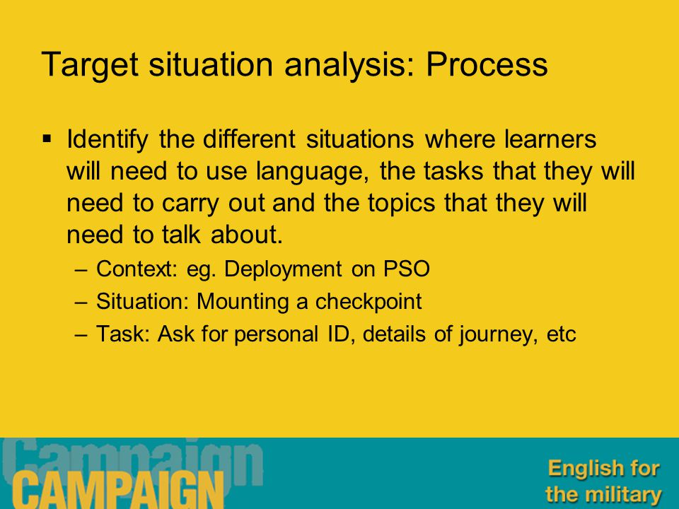 Target situation analysis: Process  Identify the different situations where learners will need to use language, the tasks that they will need to carry out and the topics that they will need to talk about.