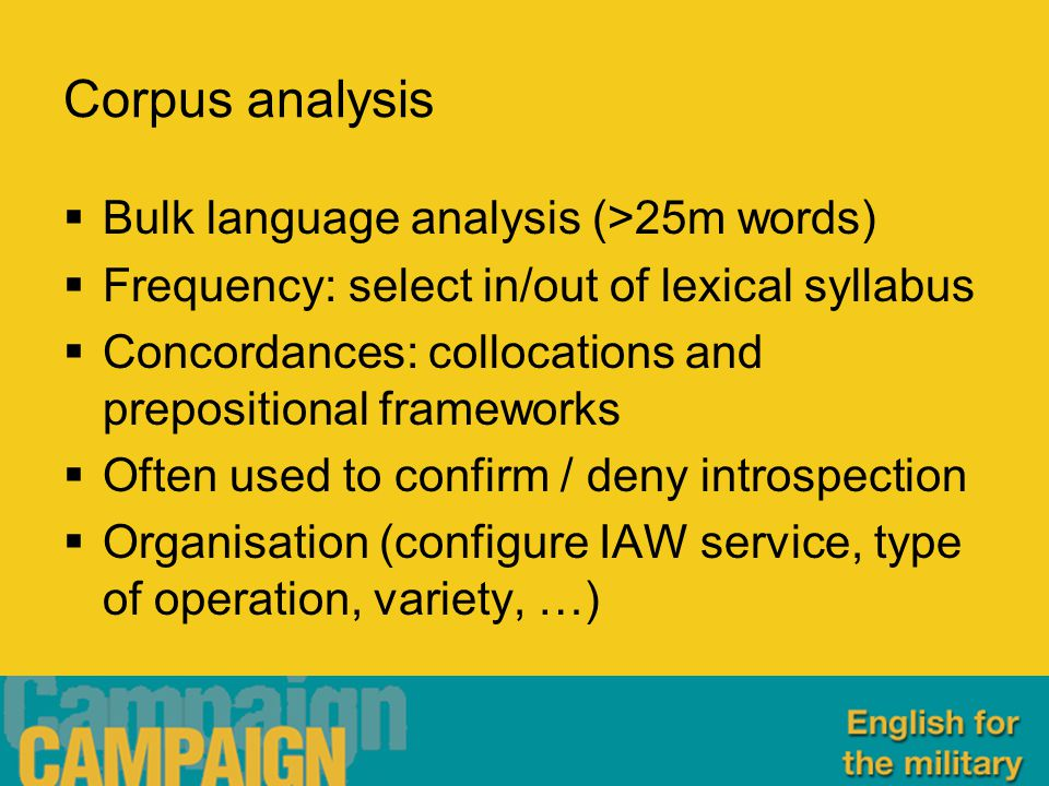 Corpus analysis  Bulk language analysis (>25m words)  Frequency: select in/out of lexical syllabus  Concordances: collocations and prepositional frameworks  Often used to confirm / deny introspection  Organisation (configure IAW service, type of operation, variety, …)