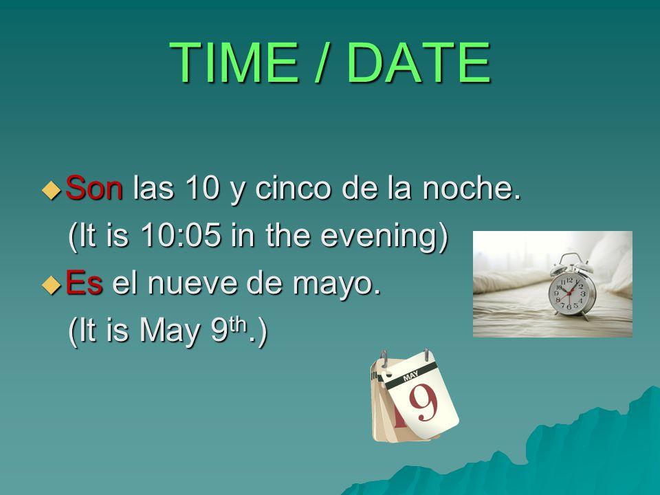 TIME / DATE  Son las 10 y cinco de la noche. (It is 10:05 in the evening) (It is 10:05 in the evening)  Es el nueve de mayo. (It is May 9 th.) (It i