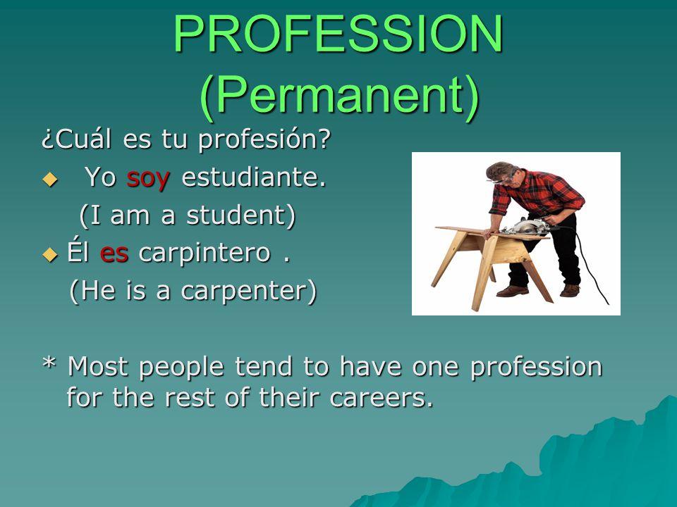 PROFESSION (Permanent) ¿Cuál es tu profesión?  Yo soy estudiante. (I am a student) (I am a student)  Él es carpintero. (He is a carpenter) (He is a