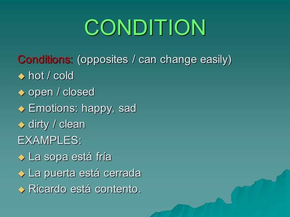 CONDITION Conditions: (opposites / can change easily)  hot / cold  open / closed  Emotions: happy, sad  dirty / clean EXAMPLES:  La sopa está fría  La puerta está cerrada  Ricardo está contento.