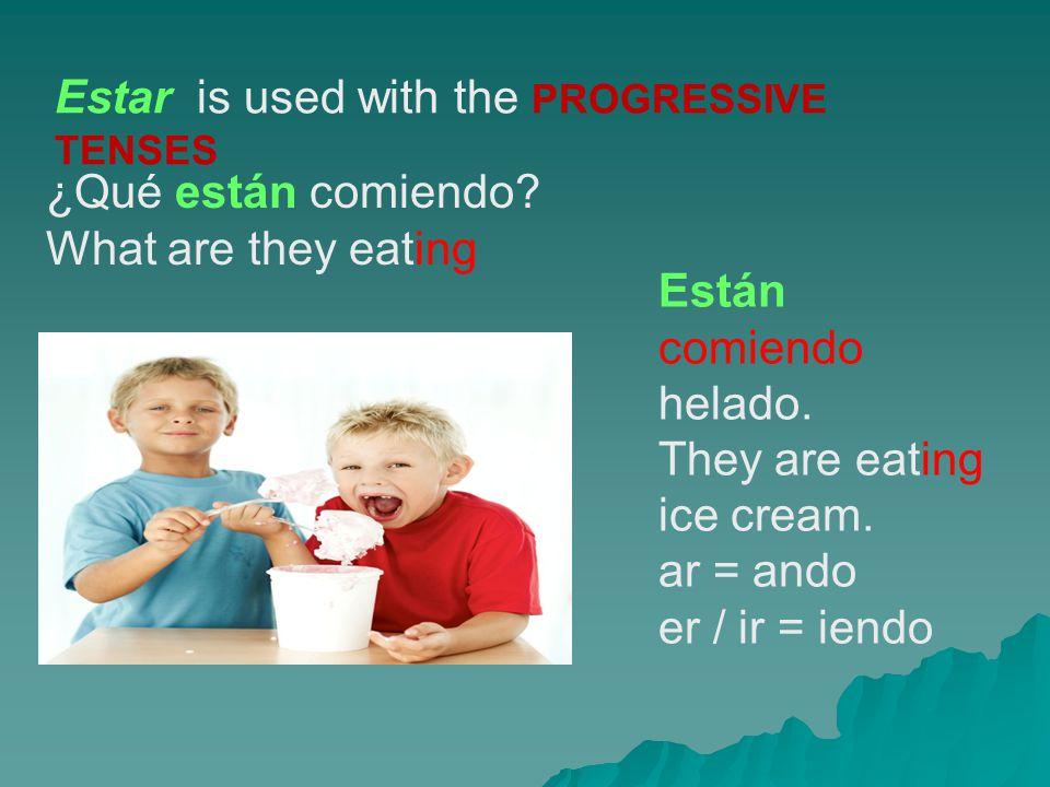 Estar is used with the PROGRESSIVE TENSES ¿Qué están comiendo? What are they eating Están comiendo helado. They are eating ice cream. ar = ando er / i