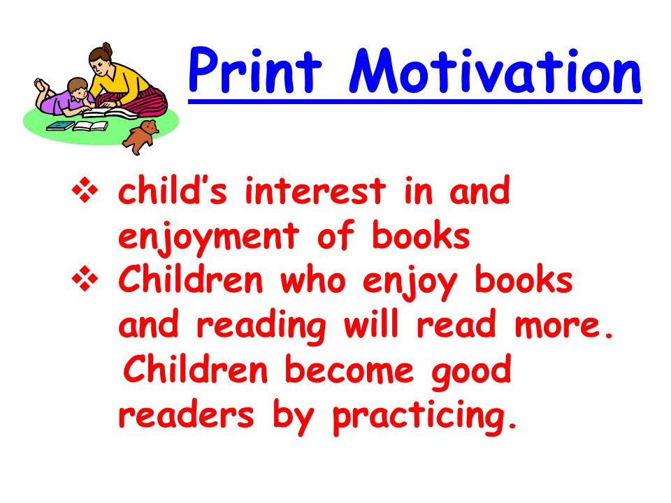 Print Motivation  child's interest in and enjoyment of books  Children who enjoy books and reading will read more. Children become good readers by p