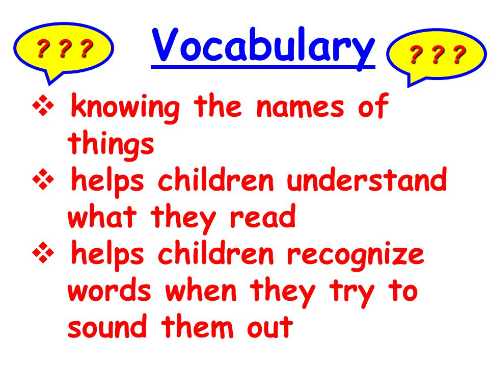 ? ? ? Vocabulary  knowing the names of things  helps children understand what they read  helps children recognize words when they try to sound them